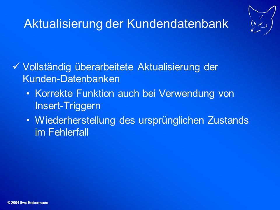 © 2004 Uwe Habermann Aktualisierung der Kundendatenbank Vollständig überarbeitete Aktualisierung der Kunden-Datenbanken Korrekte Funktion auch bei Verwendung von Insert-Triggern Wiederherstellung des ursprünglichen Zustands im Fehlerfall