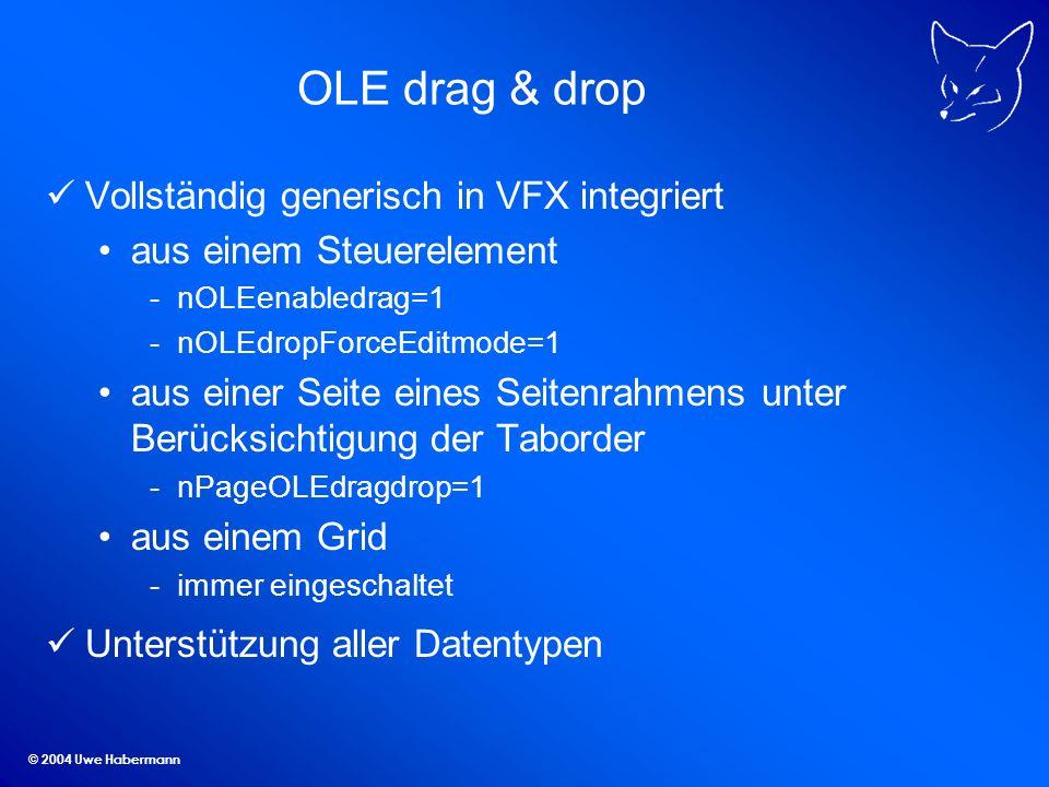 © 2004 Uwe Habermann OLE drag & drop Vollständig generisch in VFX integriert aus einem Steuerelement -nOLEenabledrag=1 -nOLEdropForceEditmode=1 aus einer Seite eines Seitenrahmens unter Berücksichtigung der Taborder -nPageOLEdragdrop=1 aus einem Grid -immer eingeschaltet Unterstützung aller Datentypen