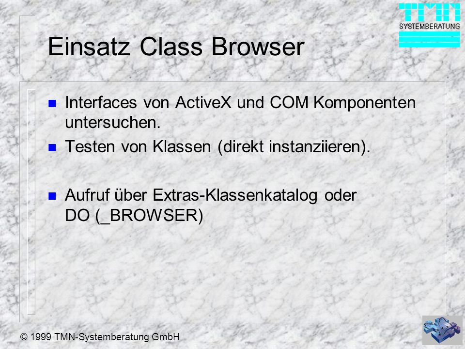 © 1999 TMN-Systemberatung GmbH Einsatz Class Browser n Interfaces von ActiveX und COM Komponenten untersuchen. n Testen von Klassen (direkt instanziie
