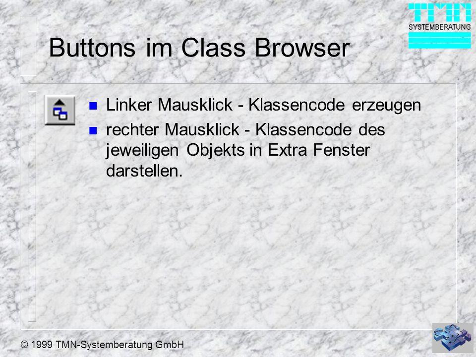 © 1999 TMN-Systemberatung GmbH Buttons im Class Browser n Linker Mausklick - Klassencode erzeugen n rechter Mausklick - Klassencode des jeweiligen Objekts in Extra Fenster darstellen.