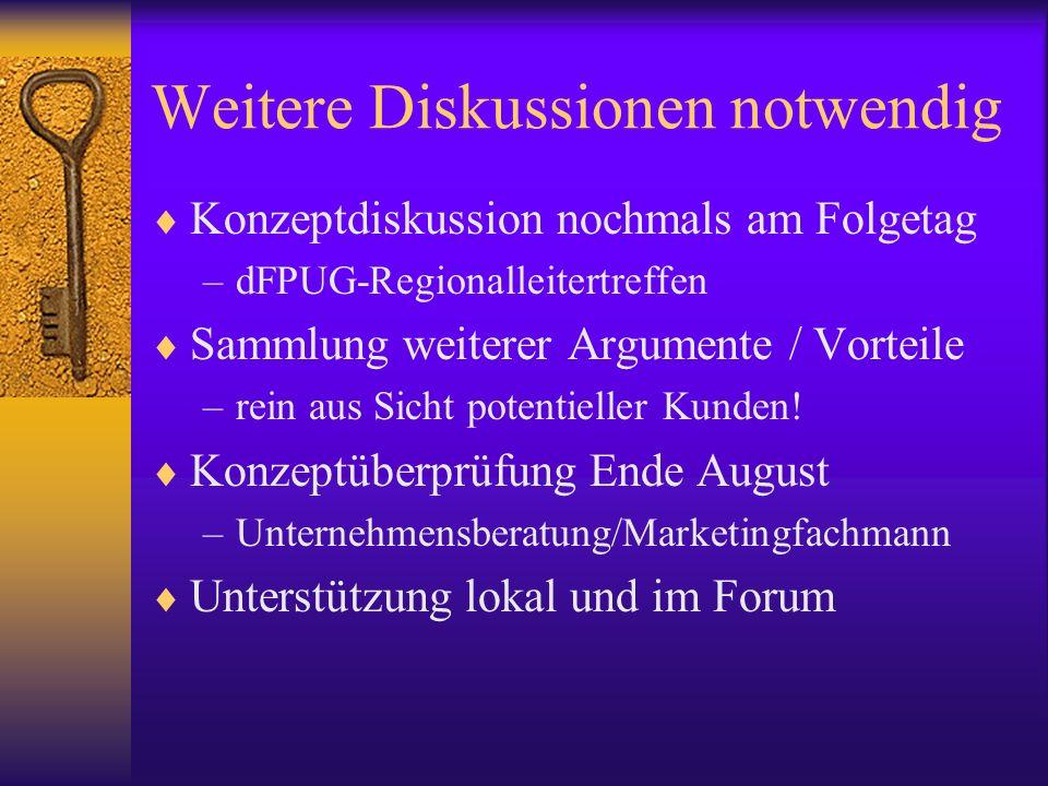 Weitere Diskussionen notwendig Konzeptdiskussion nochmals am Folgetag –dFPUG-Regionalleitertreffen Sammlung weiterer Argumente / Vorteile –rein aus Si