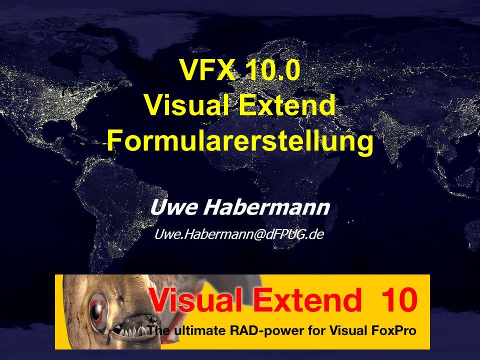 Uwe Habermann Uwe.Habermann@dFPUG.de VFX 10.0 Visual Extend Formularerstellung