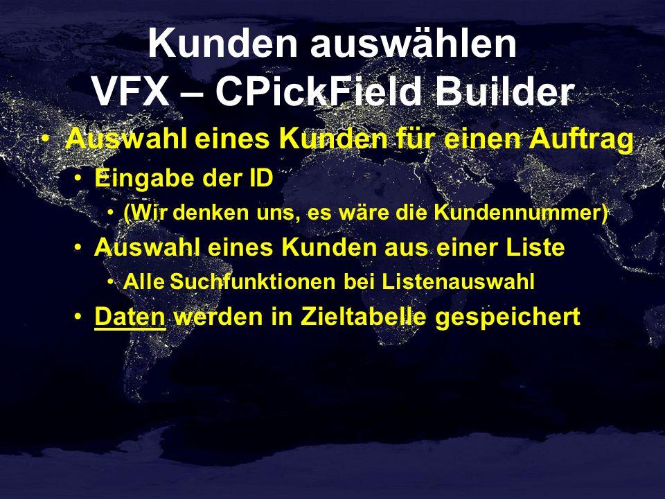 Kunden auswählen VFX – CPickField Builder Auswahl eines Kunden für einen Auftrag Eingabe der ID (Wir denken uns, es wäre die Kundennummer) Auswahl eines Kunden aus einer Liste Alle Suchfunktionen bei Listenauswahl Daten werden in Zieltabelle gespeichert