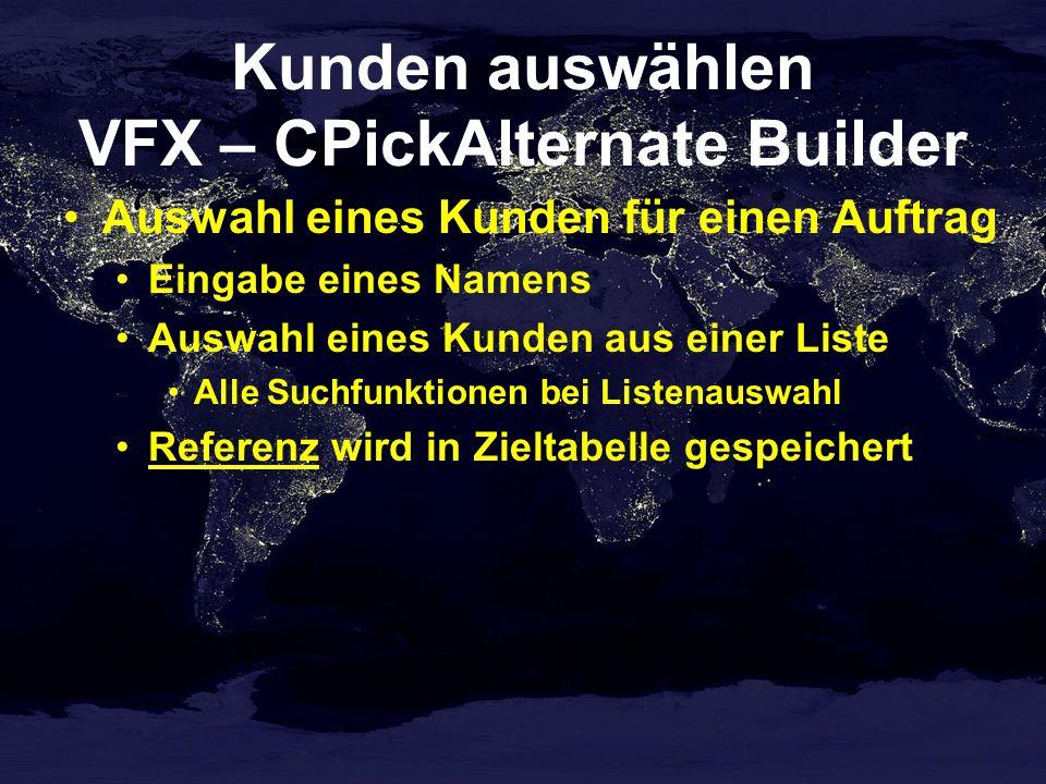 Kunden auswählen VFX – CPickAlternate Builder Auswahl eines Kunden für einen Auftrag Eingabe eines Namens Auswahl eines Kunden aus einer Liste Alle Suchfunktionen bei Listenauswahl Referenz wird in Zieltabelle gespeichert