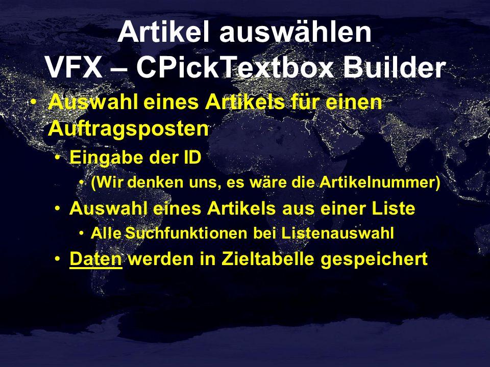 Artikel auswählen VFX – CPickTextbox Builder Auswahl eines Artikels für einen Auftragsposten Eingabe der ID (Wir denken uns, es wäre die Artikelnummer) Auswahl eines Artikels aus einer Liste Alle Suchfunktionen bei Listenauswahl Daten werden in Zieltabelle gespeichert