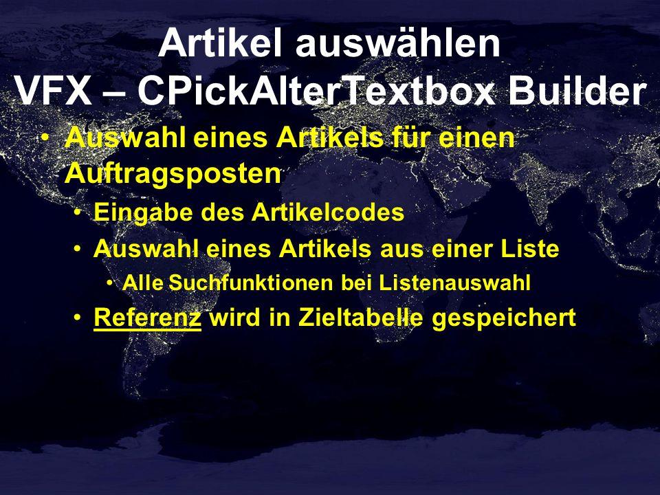 Artikel auswählen VFX – CPickAlterTextbox Builder Auswahl eines Artikels für einen Auftragsposten Eingabe des Artikelcodes Auswahl eines Artikels aus einer Liste Alle Suchfunktionen bei Listenauswahl Referenz wird in Zieltabelle gespeichert