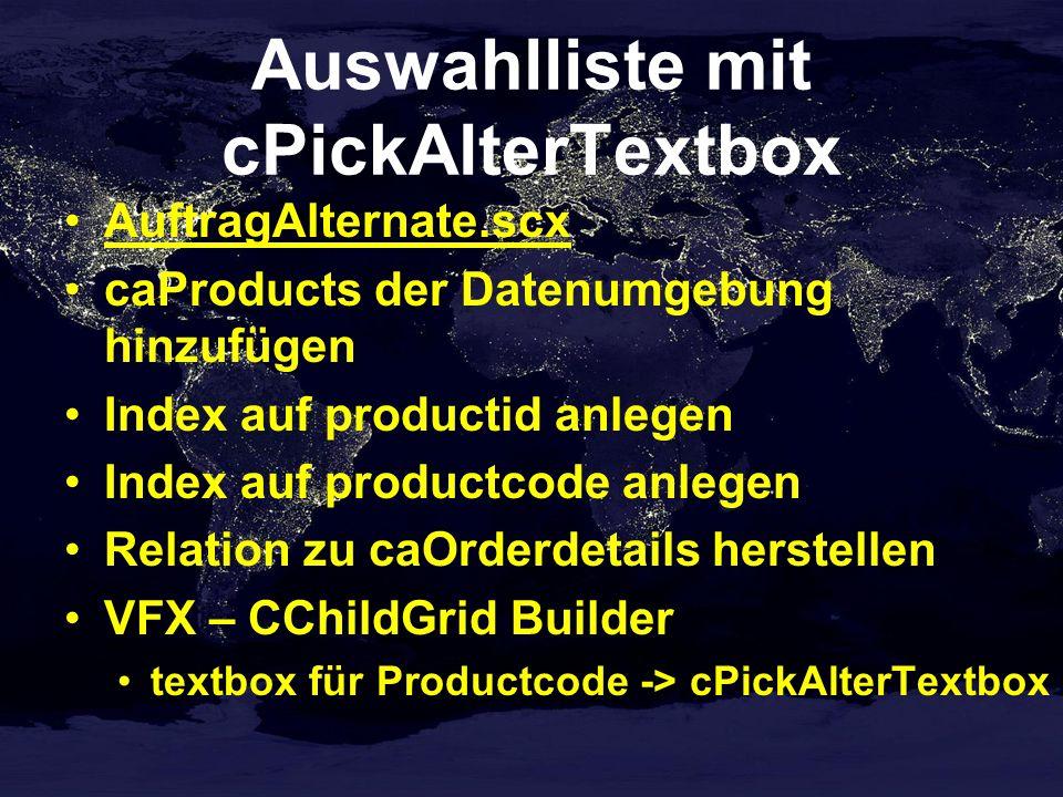 Auswahlliste mit cPickAlterTextbox AuftragAlternate.scx caProducts der Datenumgebung hinzufügen Index auf productid anlegen Index auf productcode anlegen Relation zu caOrderdetails herstellen VFX – CChildGrid Builder textbox für Productcode -> cPickAlterTextbox
