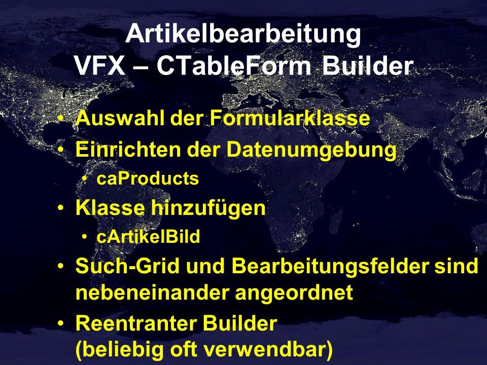 Artikelbearbeitung VFX – CTableForm Builder Auswahl der Formularklasse Einrichten der Datenumgebung caProducts Klasse hinzufügen cArtikelBild Such-Grid und Bearbeitungsfelder sind nebeneinander angeordnet Reentranter Builder (beliebig oft verwendbar)