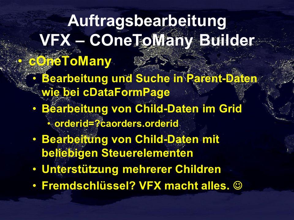 Auftragsbearbeitung VFX – COneToMany Builder cOneToMany Bearbeitung und Suche in Parent-Daten wie bei cDataFormPage Bearbeitung von Child-Daten im Grid orderid= caorders.orderid Bearbeitung von Child-Daten mit beliebigen Steuerelementen Unterstützung mehrerer Children Fremdschlüssel.