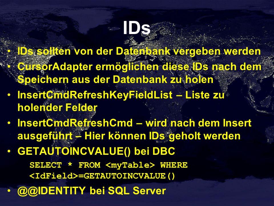 IDs IDs sollten von der Datenbank vergeben werden CursorAdapter ermöglichen diese IDs nach dem Speichern aus der Datenbank zu holen InsertCmdRefreshKeyFieldList – Liste zu holender Felder InsertCmdRefreshCmd – wird nach dem Insert ausgeführt – Hier können IDs geholt werden GETAUTOINCVALUE() bei DBC SELECT * FROM WHERE =GETAUTOINCVALUE() @@IDENTITY bei SQL Server