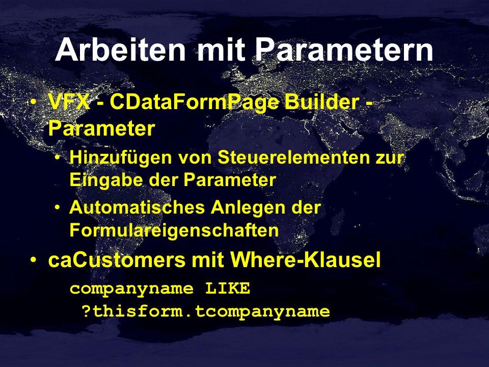 Arbeiten mit Parametern VFX - CDataFormPage Builder - Parameter Hinzufügen von Steuerelementen zur Eingabe der Parameter Automatisches Anlegen der Formulareigenschaften caCustomers mit Where-Klausel companyname LIKE ?thisform.tcompanyname