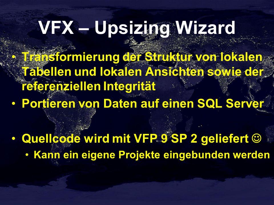 VFX – Upsizing Wizard Transformierung der Struktur von lokalen Tabellen und lokalen Ansichten sowie der referenziellen Integrität Portieren von Daten auf einen SQL Server Quellcode wird mit VFP 9 SP 2 geliefert Kann ein eigene Projekte eingebunden werden