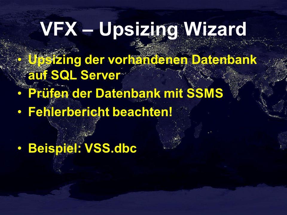 VFX – Upsizing Wizard Upsizing der vorhandenen Datenbank auf SQL Server Prüfen der Datenbank mit SSMS Fehlerbericht beachten.