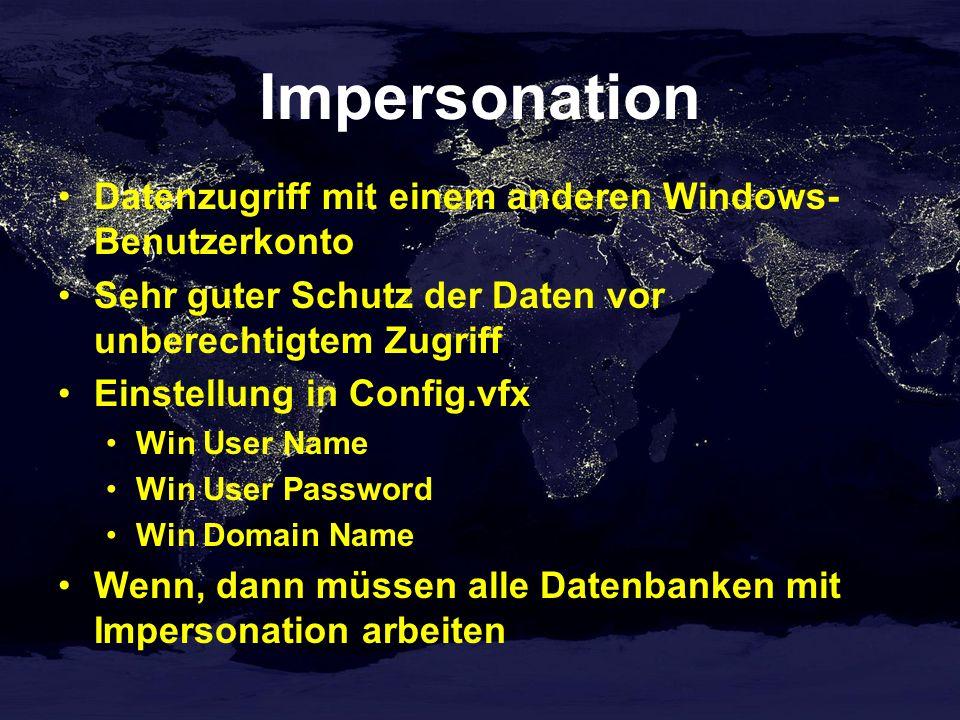 Impersonation Datenzugriff mit einem anderen Windows- Benutzerkonto Sehr guter Schutz der Daten vor unberechtigtem Zugriff Einstellung in Config.vfx Win User Name Win User Password Win Domain Name Wenn, dann müssen alle Datenbanken mit Impersonation arbeiten