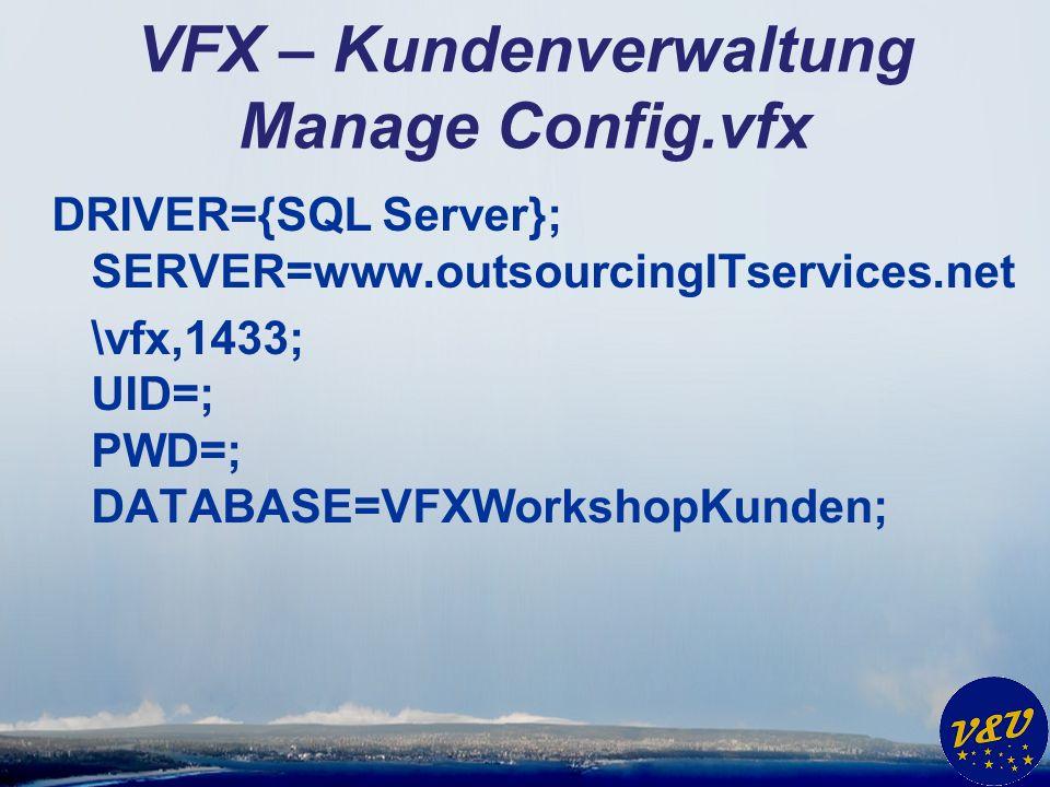 VFX – Kundenverwaltung Manage Config.vfx DRIVER={SQL Server}; SERVER=www.outsourcingITservices.net \vfx,1433; UID=; PWD=; DATABASE=VFXWorkshopKunden;