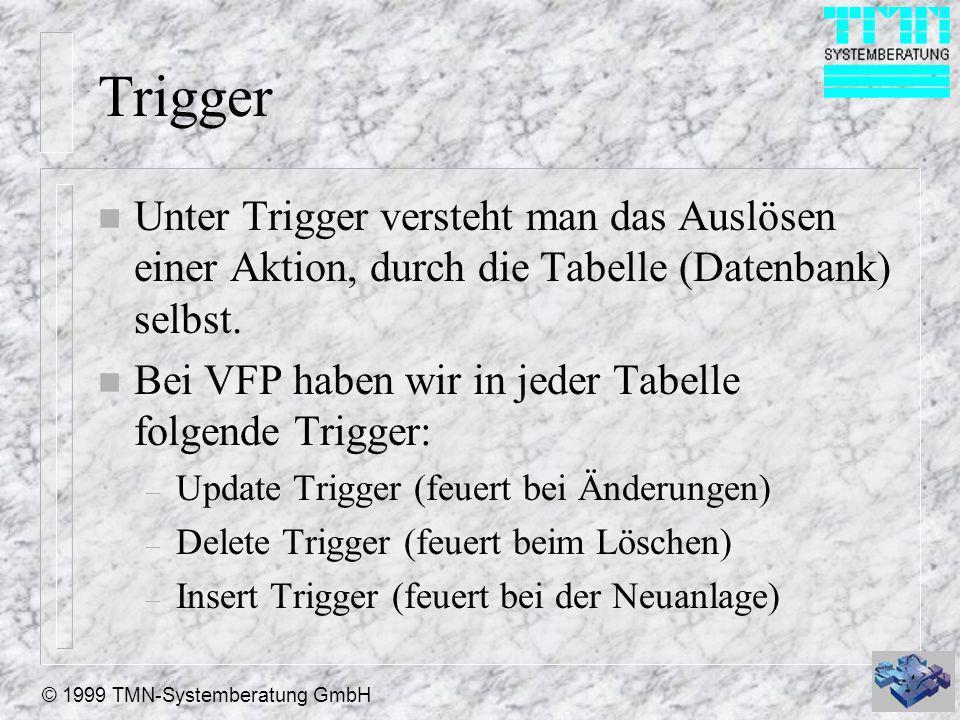 © 1999 TMN-Systemberatung GmbH Trigger n Unter Trigger versteht man das Auslösen einer Aktion, durch die Tabelle (Datenbank) selbst. n Bei VFP haben w