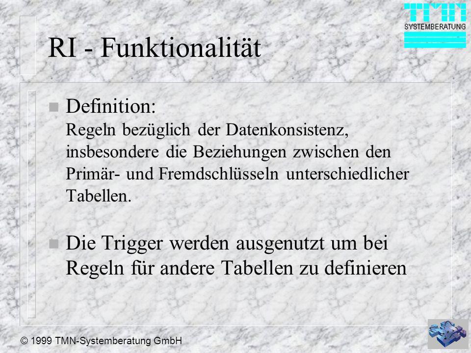 © 1999 TMN-Systemberatung GmbH RI - Funktionalität n Definition: Regeln bezüglich der Datenkonsistenz, insbesondere die Beziehungen zwischen den Primär- und Fremdschlüsseln unterschiedlicher Tabellen.