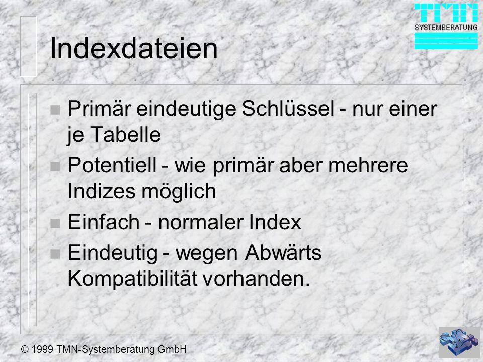 © 1999 TMN-Systemberatung GmbH Indexdateien n Primär eindeutige Schlüssel - nur einer je Tabelle n Potentiell - wie primär aber mehrere Indizes möglich n Einfach - normaler Index n Eindeutig - wegen Abwärts Kompatibilität vorhanden.
