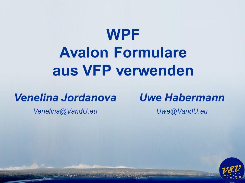 Uwe Habermann Uwe@VandU.eu WPF Avalon Formulare aus VFP verwenden Venelina Jordanova Venelina@VandU.eu