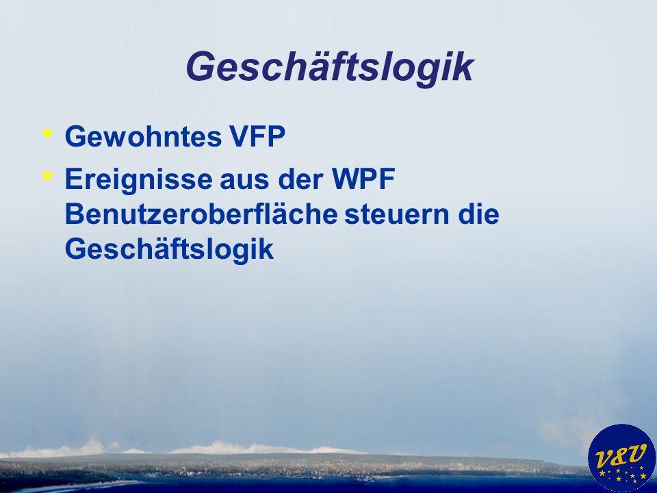 Geschäftslogik * Gewohntes VFP * Ereignisse aus der WPF Benutzeroberfläche steuern die Geschäftslogik