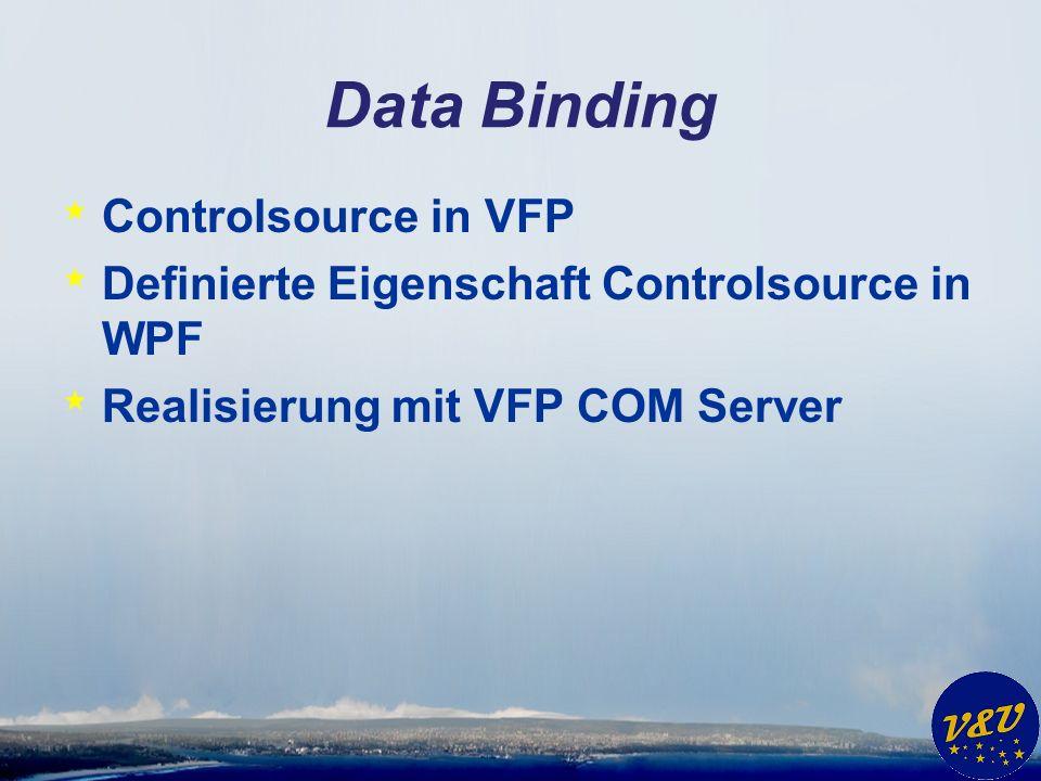 Data Binding * Controlsource in VFP * Definierte Eigenschaft Controlsource in WPF * Realisierung mit VFP COM Server