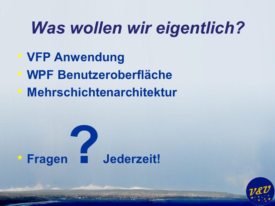 Was wollen wir eigentlich? * VFP Anwendung * WPF Benutzeroberfläche * Mehrschichtenarchitektur * Fragen ? Jederzeit!