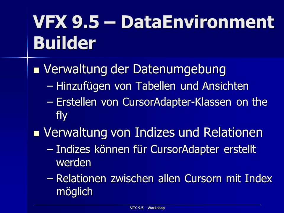 VFX 9.5 - Workshop VFX 9.5 – DataEnvironment Builder Verwaltung der Datenumgebung Verwaltung der Datenumgebung –Hinzufügen von Tabellen und Ansichten