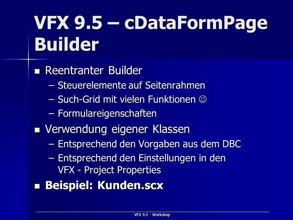 VFX 9.5 - Workshop VFX 9.5 – cDataFormPage Builder Reentranter Builder Reentranter Builder –Steuerelemente auf Seitenrahmen –Such-Grid mit vielen Funk