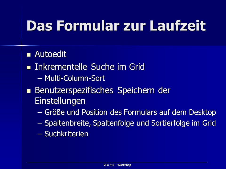 VFX 9.5 - Workshop Das Formular zur Laufzeit Autoedit Autoedit Inkrementelle Suche im Grid Inkrementelle Suche im Grid –Multi-Column-Sort Benutzerspez