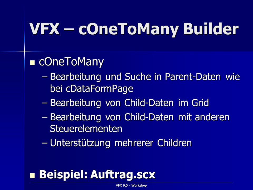 VFX 9.5 - Workshop VFX – cOneToMany Builder cOneToMany cOneToMany –Bearbeitung und Suche in Parent-Daten wie bei cDataFormPage –Bearbeitung von Child-
