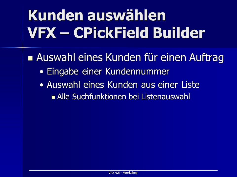 VFX 9.5 - Workshop Kunden auswählen VFX – CPickField Builder Auswahl eines Kunden für einen Auftrag Auswahl eines Kunden für einen Auftrag Eingabe ein