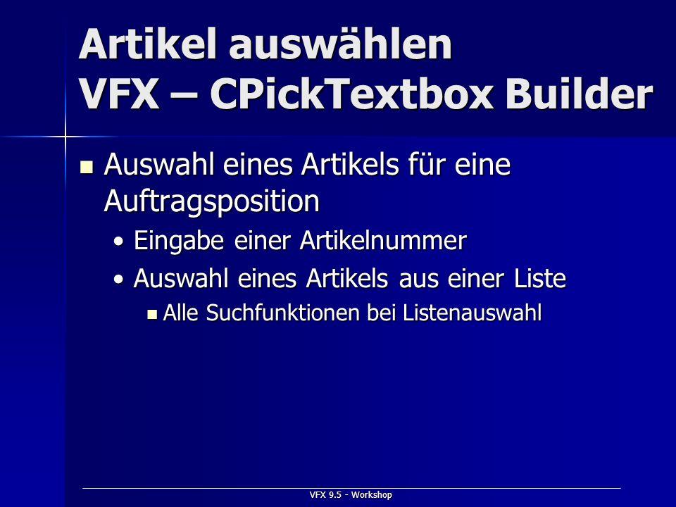 VFX 9.5 - Workshop Artikel auswählen VFX – CPickTextbox Builder Auswahl eines Artikels für eine Auftragsposition Auswahl eines Artikels für eine Auftr