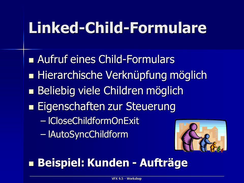 VFX 9.5 - Workshop Linked-Child-Formulare Aufruf eines Child-Formulars Aufruf eines Child-Formulars Hierarchische Verknüpfung möglich Hierarchische Ve