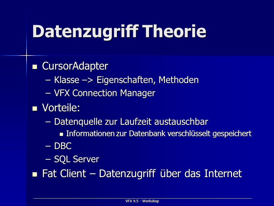 VFX 9.5 - Workshop Datenzugriff Theorie CursorAdapter CursorAdapter –Klasse –> Eigenschaften, Methoden –VFX Connection Manager Vorteile: Vorteile: –Da