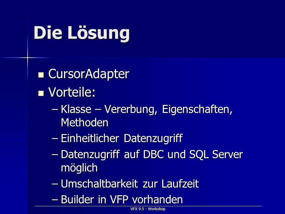 VFX 9.5 - Workshop Die Lösung CursorAdapter CursorAdapter Vorteile: Vorteile: –Klasse – Vererbung, Eigenschaften, Methoden –Einheitlicher Datenzugriff
