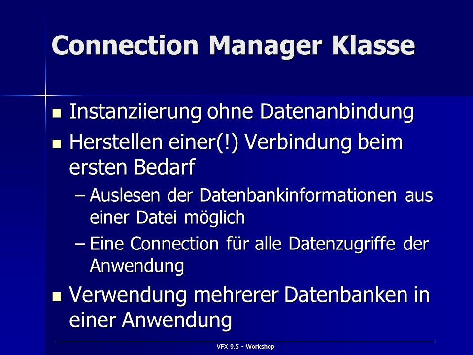 VFX 9.5 - Workshop Connection Manager Klasse Instanziierung ohne Datenanbindung Instanziierung ohne Datenanbindung Herstellen einer(!) Verbindung beim