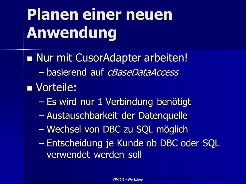 VFX 9.5 - Workshop Planen einer neuen Anwendung Nur mit CusorAdapter arbeiten! Nur mit CusorAdapter arbeiten! –basierend auf cBaseDataAccess Vorteile: