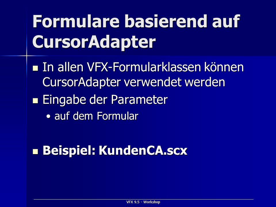 VFX 9.5 - Workshop Formulare basierend auf CursorAdapter In allen VFX-Formularklassen können CursorAdapter verwendet werden In allen VFX-Formularklass