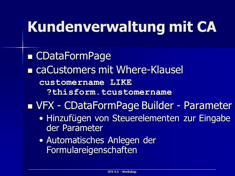 VFX 9.5 - Workshop Kundenverwaltung mit CA CDataFormPage CDataFormPage caCustomers mit Where-Klausel caCustomers mit Where-Klausel customername LIKE ?