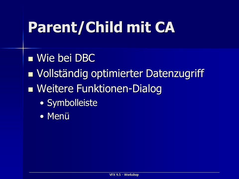 VFX 9.5 - Workshop Parent/Child mit CA Wie bei DBC Wie bei DBC Vollständig optimierter Datenzugriff Vollständig optimierter Datenzugriff Weitere Funkt