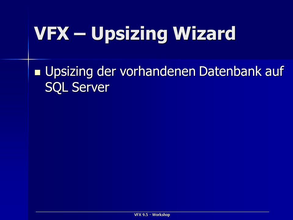 VFX 9.5 - Workshop VFX – Upsizing Wizard Upsizing der vorhandenen Datenbank auf SQL Server Upsizing der vorhandenen Datenbank auf SQL Server
