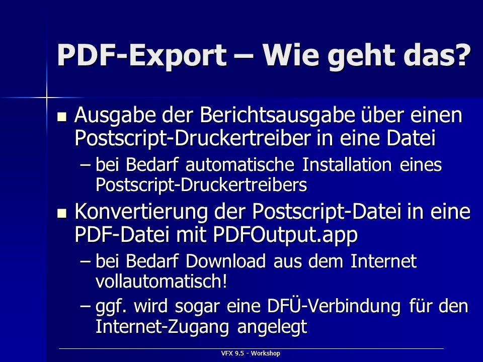 VFX 9.5 - Workshop PDF-Export – Wie geht das? Ausgabe der Berichtsausgabe über einen Postscript-Druckertreiber in eine Datei Ausgabe der Berichtsausga