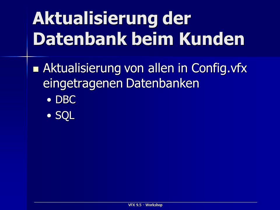 VFX 9.5 - Workshop Aktualisierung der Datenbank beim Kunden Aktualisierung von allen in Config.vfx eingetragenen Datenbanken Aktualisierung von allen