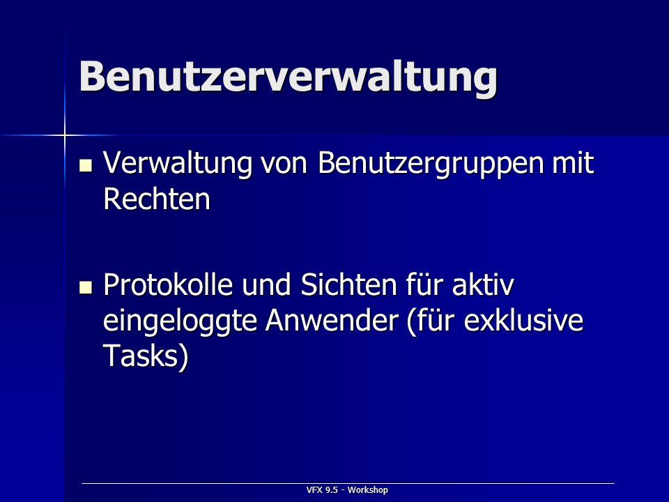 VFX 9.5 - Workshop Benutzerverwaltung Verwaltung von Benutzergruppen mit Rechten Verwaltung von Benutzergruppen mit Rechten Protokolle und Sichten für