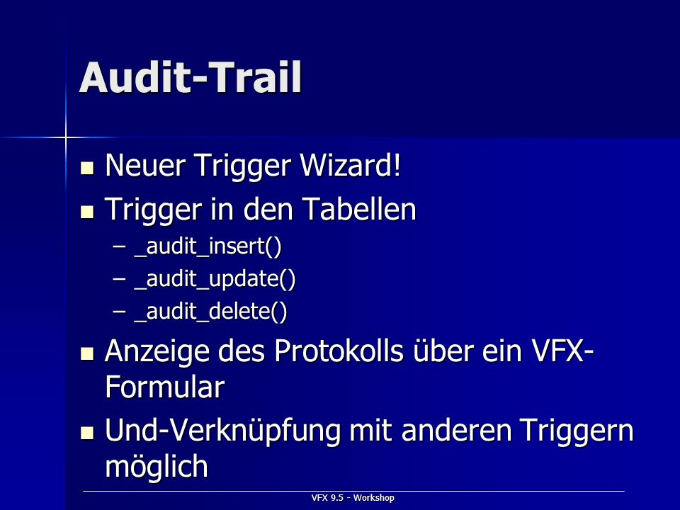 VFX 9.5 - Workshop Audit-Trail Neuer Trigger Wizard! Neuer Trigger Wizard! Trigger in den Tabellen Trigger in den Tabellen –_audit_insert() –_audit_up