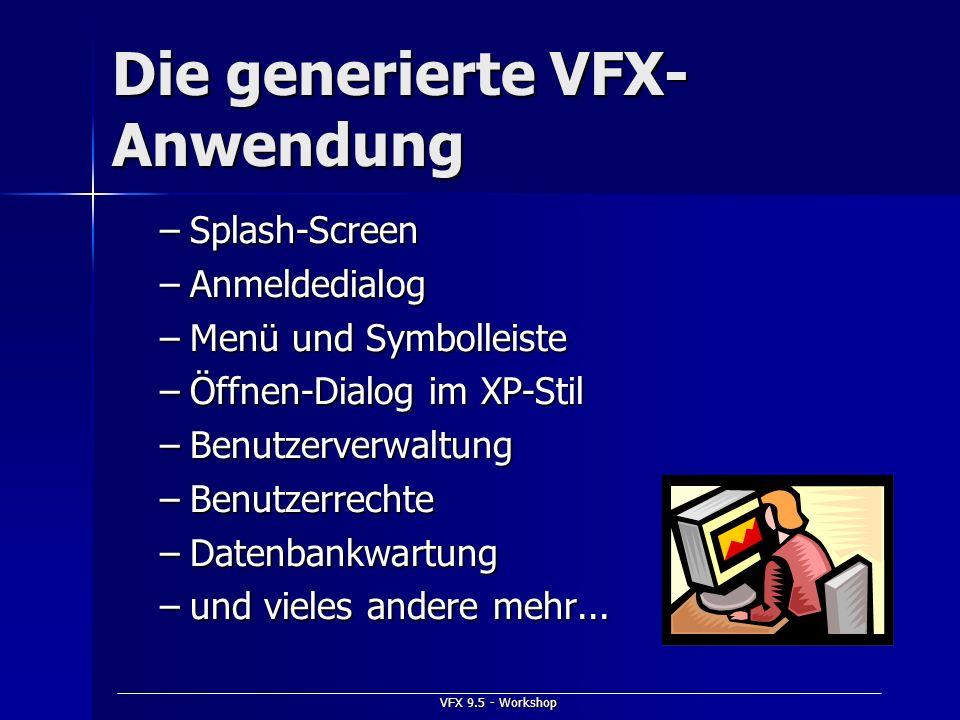 VFX 9.5 - Workshop Die generierte VFX- Anwendung –Splash-Screen –Anmeldedialog –Menü und Symbolleiste –Öffnen-Dialog im XP-Stil –Benutzerverwaltung –B