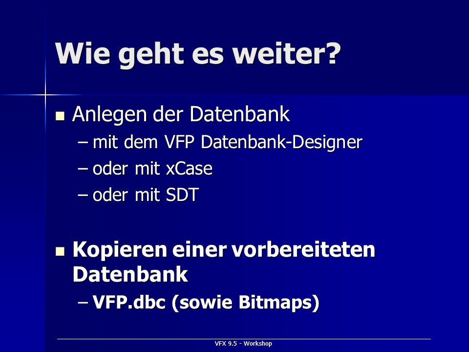 VFX 9.5 - Workshop Wie geht es weiter? Anlegen der Datenbank Anlegen der Datenbank –mit dem VFP Datenbank-Designer –oder mit xCase –oder mit SDT Kopie