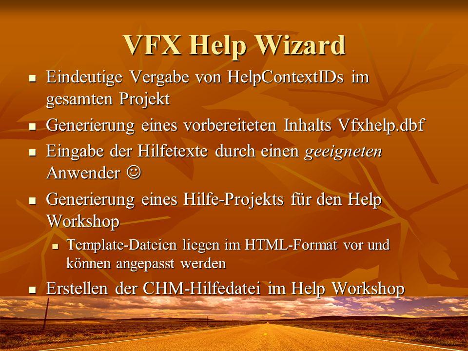 VFX Help Wizard Eindeutige Vergabe von HelpContextIDs im gesamten Projekt Eindeutige Vergabe von HelpContextIDs im gesamten Projekt Generierung eines vorbereiteten Inhalts Vfxhelp.dbf Generierung eines vorbereiteten Inhalts Vfxhelp.dbf Eingabe der Hilfetexte durch einen geeigneten Anwender Eingabe der Hilfetexte durch einen geeigneten Anwender Generierung eines Hilfe-Projekts für den Help Workshop Generierung eines Hilfe-Projekts für den Help Workshop Template-Dateien liegen im HTML-Format vor und können angepasst werden Template-Dateien liegen im HTML-Format vor und können angepasst werden Erstellen der CHM-Hilfedatei im Help Workshop Erstellen der CHM-Hilfedatei im Help Workshop