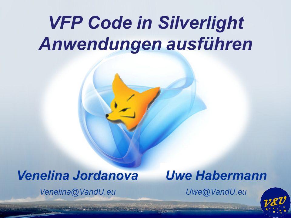 Uwe Habermann Uwe@VandU.eu Venelina Jordanova Venelina@VandU.eu VFP Code in Silverlight Anwendungen ausführen