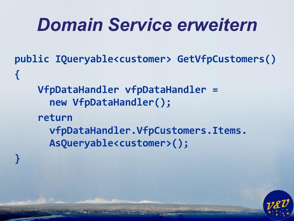 Domain Service erweitern public IQueryable GetVfpCustomers() { VfpDataHandler vfpDataHandler = new VfpDataHandler(); return vfpDataHandler.VfpCustomers.Items.
